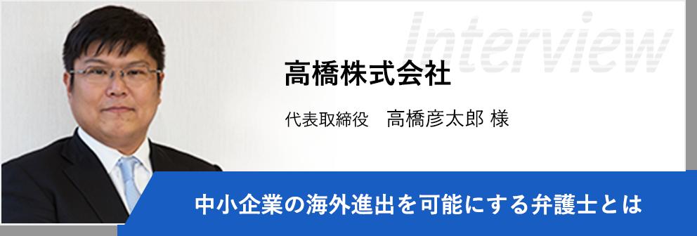 高橋株式会社 代表取締役 高橋彦太郎様 「中小企業の海外進出を可能にする弁護士とは」