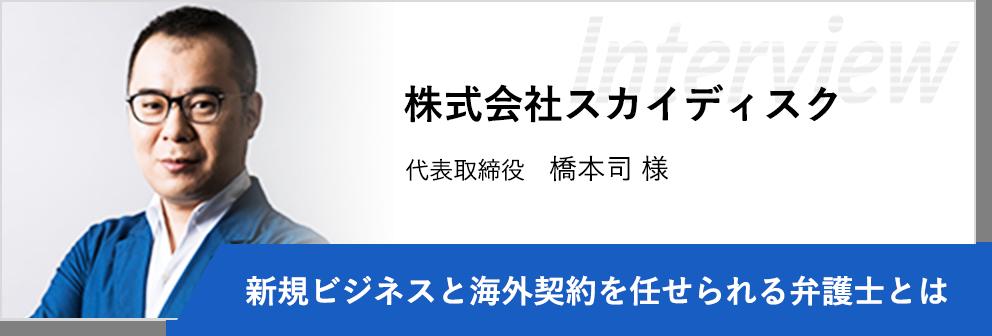 株式会社スカイディスク 代表取締役 橋本司様 「新規ビジネスと海外契約を任せられる弁護士とは」