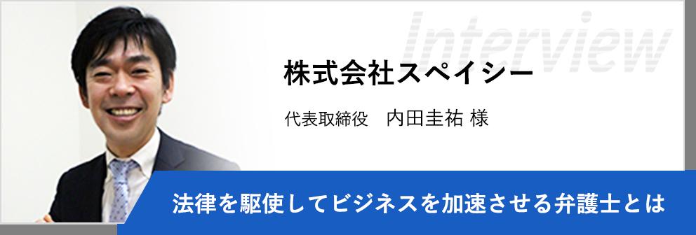 株式会社スペイシー 代表取締役 内田圭祐様 「法律を駆使してビジネスを加速させる弁護士とは」